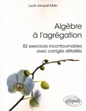 Algèbre à l'agrégation : 82 exercices incontournables - avec corrigés détaillés-ellipses-9782340017450