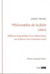 La philosophie de la folie : 1860 : réflexion biographique d'un mélancolique sur la folie et son traitement moral