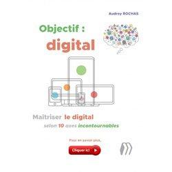 Objectif : digital - Maîtriser le digital selon 10 axes incontournables
