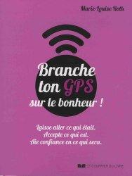 Branche ton GPS sur le bonheur ! : laisse aller ce qui était, accepte ce qui est, aie confiance en ce qui sera
