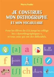 Je construis mon orthographe et mon vocabulaire - Pour les élèves de CE2 jusqu'au collège, les 'dysorthographiques', et tous ceux qui ont des difficultés