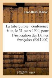 La tuberculose : conférence faite, le 31 mars 1900, pour l'Association des Dames françaises