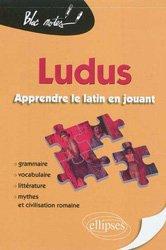 Ludus, apprendre le latin en jouant. Grammaire, vocabulaire, littérature, mythes & civilisation romaine