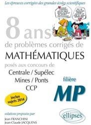 8 ans de problèmes corrigés de Mathématiques MP- Inclus sujets 2014