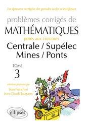Problèmes corrigés de Mathématiques posés aux concours Centrale / Supelec / Mines / Ponts Tome 3