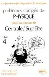 Problèmes corrigés de Physique posés aux concours de Centrale / Sup'Elec Tome 4