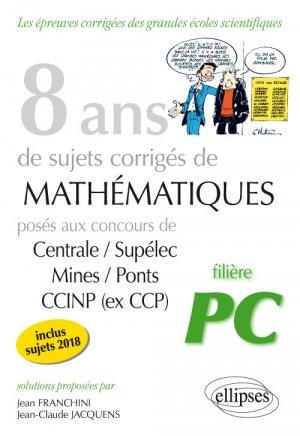 8 ans de sujets corrigés de Mathématiques posés aux concours Centrale/Supélec, Mines/Ponts et CCINP (ex CCP) - Filière PC-ellipses-9782340026308
