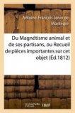 Du Magnétisme animal et de ses partisans, ou Recueil de pièces importantes sur cet objet