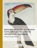 Histoire des oiseaux peints dans tous leurs aspects apparens et sensibles