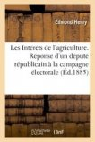 Les Intérêts de l'agriculture. Réponse d'un député républicain à la campagne électorale
