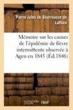 Mémoire sur les causes de l'épidémie de fièvre intermittente observée à Agen en 1845