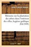 Mémoire sur la plantation des arbres dans l'intérieur des villes, au point de vue de l'hygiène