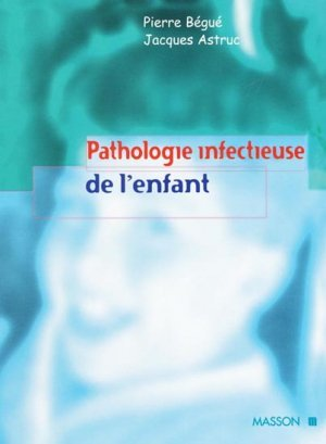 Pathologie infectieuse de l'enfant - Pierre BÉGUÉ, Jacques ASTRUC ...